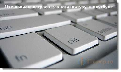 Отключаем встроенную клавиатуру в ноутбуке