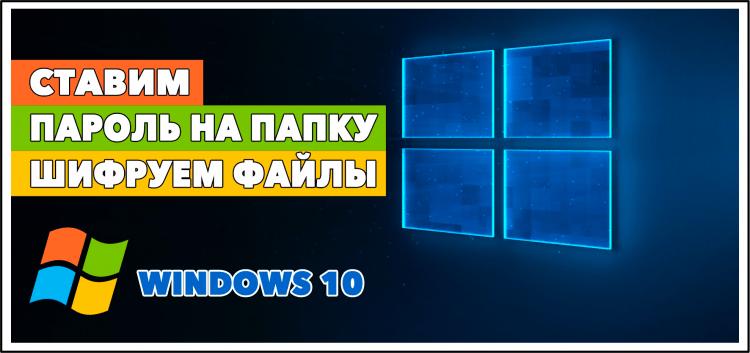 Надежная защита: как в Windows 10 поставить пароль на папку и зашифровать содержимое?